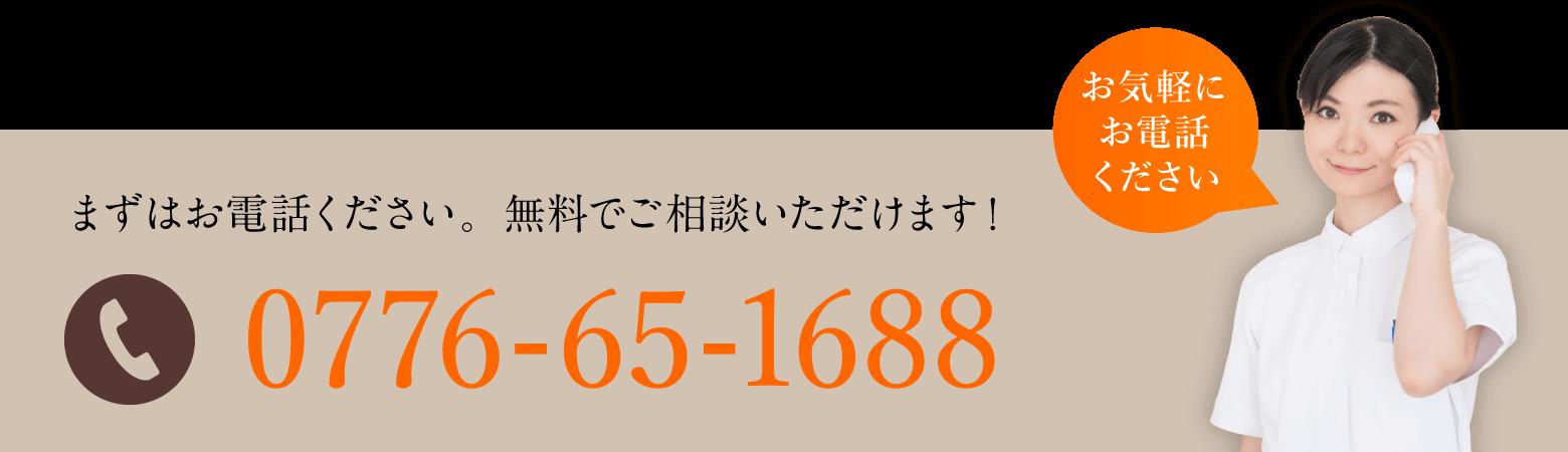 まずはお電話ください。無料でご相談いただけます! 0776-65-1688